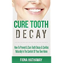 Cure Tooth Decay: How To Prevent & Cure Tooth Decay & Cavities Naturally In The Comfort Of Your Own Home