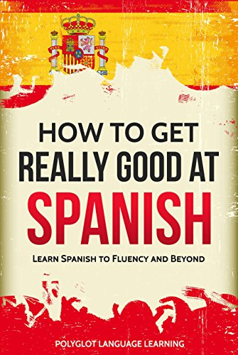 Spanish: How to Get Really Good at Spanish: Learn Spanish to Fluency and Beyond (English Edition) por Polyglot Language Learning