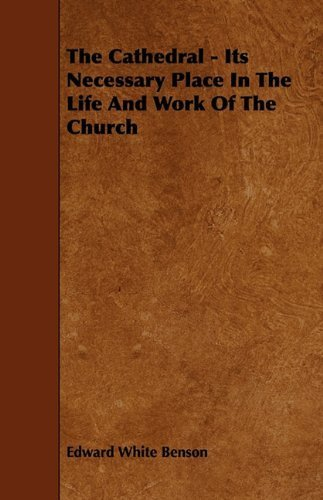 The Cathedral - Its Necessary Place in the Life and Work of the Church by Edward White Benson (2009-12-09)