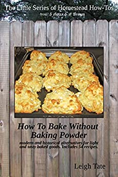 How To Bake Without Baking Powder: modern and historical alternatives for light and tasty baked goods (The Little Series of Homestead How-Tos Book 8) (English Edition) di [Tate, Leigh]