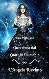 L'Angelo Rivelato - Guerriera dal Cuore di Diamante Vol. I