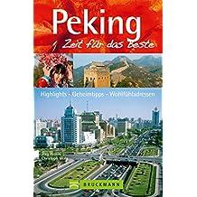 Reiseführer Peking - Zeit für das Beste: Highlights – Geheimtipps – Wohlfühladressen in Peking und Umgebung, inkl. Tian anmen Guangchang, dem Platz des himmlischen Friedens
