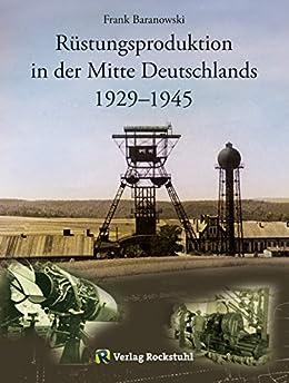 Rüstungsproduktion in der Mitte Deutschlands 1929 – 1945: Südniedersachsen mit Braunschweiger Land sowie Nordthüringen einschließlich des Südharzes – vergleichende ... versetzten Aufbaus zweier Rüstungszentren