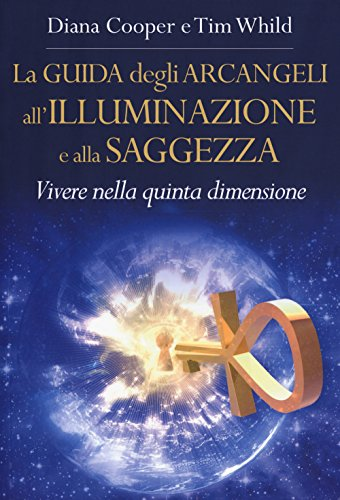 La guida degli arcangeli all'illuminazione e alla saggezza. Vivere nella quinta dimensione