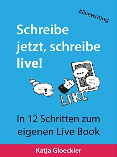 Schreibe jetzt, schreibe live!: In 12 Schritten zum eigenen Live Book