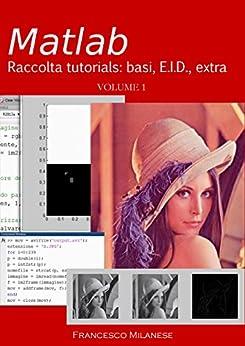 MATLAB tutorials - Volume 1: basi, e.i.d., extra di [Milanese, Francesco]