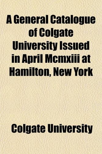 A General Catalogue of Colgate University Issued in April Mcmxiii at Hamilton, New York