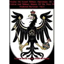 Treatise On Grand Military Operations: Or A Critical And Military History Of The Wars Of Frederick The Great – Vol. I (English Edition)