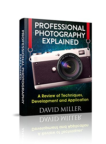Photography: Professional Photography Explained - Techniques, Development and Application (Photography, DSLR, Digital, Guide, Tips, Equipment, Business) (English Edition)
