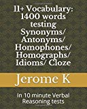 11+ Vocabulary: 1400 words testing Synonyms/ Antonyms/ Homophones/ Homographs/ Idioms/ Cloze: In 10 minute Verbal Reasoning tests