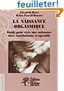 La naissance orgasmique: Guide pour vivre une naissance sûre, satisfaisante et agréable.