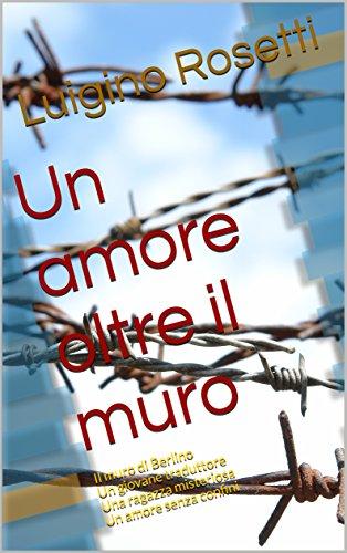 un-amore-oltre-il-muro-il-muro-di-berlino-un-giovane-traduttore-una-ragazza-misteriosa-un-amore-senz