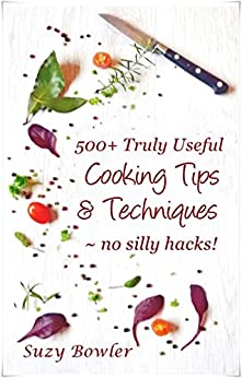 500+ Truly Useful Cooking Tips & Techniques: No Silly Hacks! by [Bowler, Suzy]