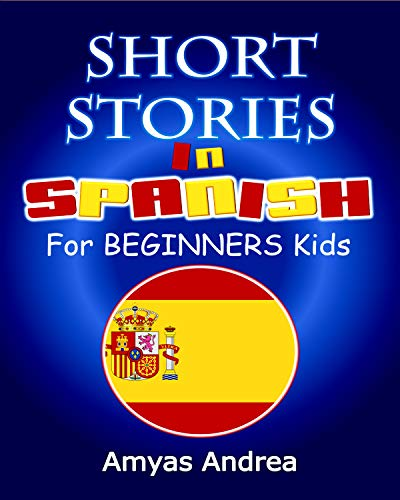 SHORT STORIES IN SPANISH For BEGINNERS Kids: A Unique Spanish English Parallel Text Book Volume 1! (Spanish Edition)