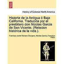 Historia de la Antigua ó Baja California. Traducida por el presbitero don Nicolas Garcia de San Vicente. (Relacion histórica de la vida.).