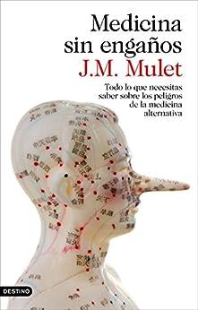 Medicina sin engaños: Todo lo que necesitas saber sobre los peligros de la medicina alternativa de [Mulet, J.M.]