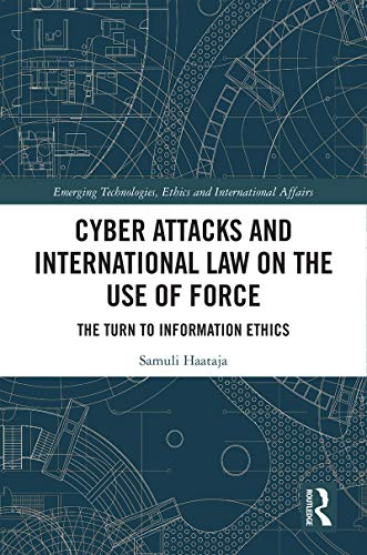 Cyber Attacks and International Law on the Use of Force: The Turn to Information Ethics (Emerging Technologies, Ethics and International Affairs) (English Edition)