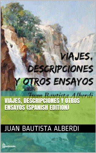 Viajes, descripciones y otros ensayos por Juan Bautista Alberdi