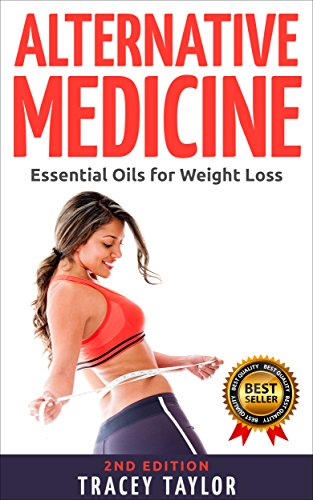ALTERNATIVE MEDICINE: Essential Oils for Weight Loss: 2ND EDITION (Essential Oils Guide, Essential Oils for Beginners, Natural Remedies, Natural Weight Loss, Natural Supplements, Lose Weight Fast)
