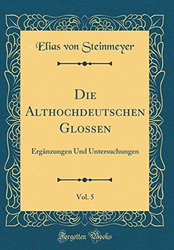 Die Althochdeutschen Glossen, Vol. 5: Ergänzungen Und Untersuchungen (Classic Reprint) - 5 Glossen