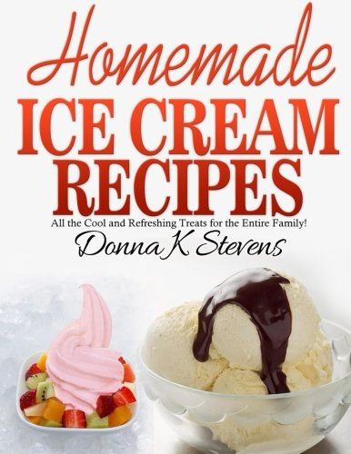 Homemade Ice Cream Recipes: All the Cool and Refreshing Treats for the Entir Cool Cooking-gadgets