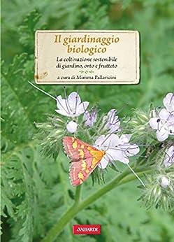 Il giardinaggio biologico: La coltivazione sostenibile di giardino, orto e frutteto di [Pallavicini, Mimma]