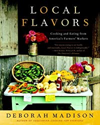 Local Flavors: Cooking and Eating from America's Farmers' Markets by Deborah Madison (2008-05-13)