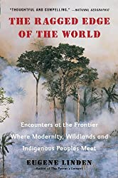 The Ragged Edge of the World: Encounters at the Frontier Where Modernity, Wildlands and Indigenous Peoples Mee t