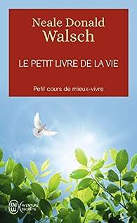 Le petit livre de la vie : Petit cours de mieux-vivre par Neale Donald Walsch