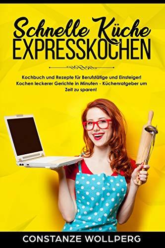 Schnelle Küche Expresskochen Kochbuch und Rezepte für Berufstätige und Einsteiger! Kochen leckerer Gerichte in Minuten - Küchenratgeber um Zeit zu sparen!