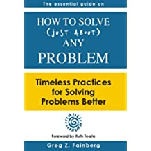 How to Solve Just About Any Problem: Timeless Practices for Solving Problems Better (English Edition)