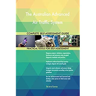 The Australian Advanced Air Traffic System All-Inclusive Self-Assessment - More than 720 Success Criteria, Instant Visual Insights, Spreadsheet Dashboard, Auto-Prioritized for Quick Results