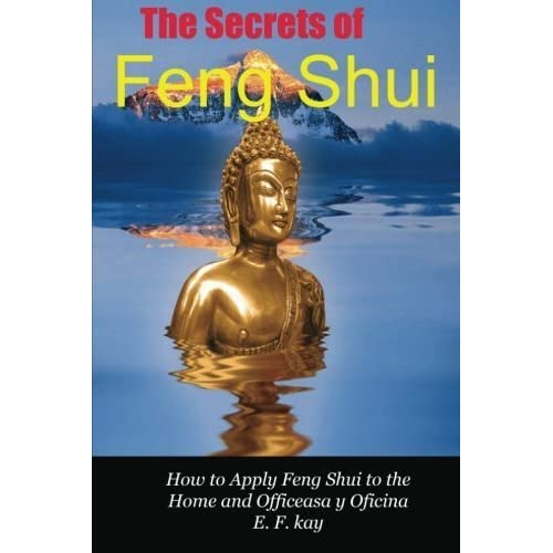 The Secrets of Feng Shui: How to Apply the Principles of Feng Shui to Domestic and Professional Environments (Volume 1) by E. F. Kay(2012-09-01)