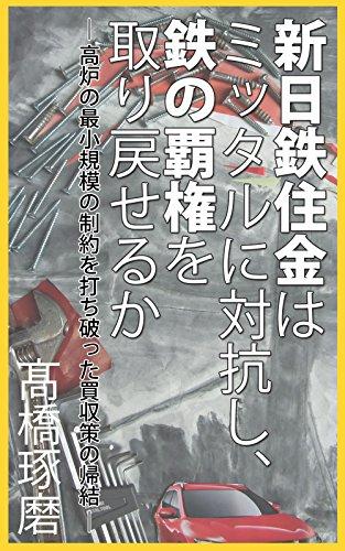 shin-nittetsujukin-ha-mittal-ni-taikoushi-tetsu-no-haken-wo-torimodoseruka-global-keiei-series-japan