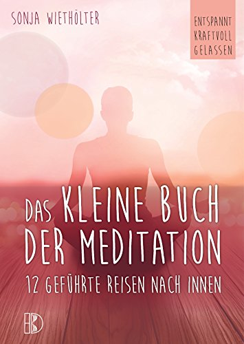Das kleine Buch der Meditation: 12 geführte Reisen nach innen