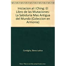 Iniciacion al I Ching: El Libro de las Mutaciones: La Sabiduria Mas Antigua del Mundo (Coleccion en Armonia)