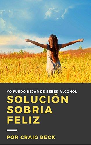 Solución Sobria Feliz: Elimina El Alcohol De Tu Vida por Craig Beck