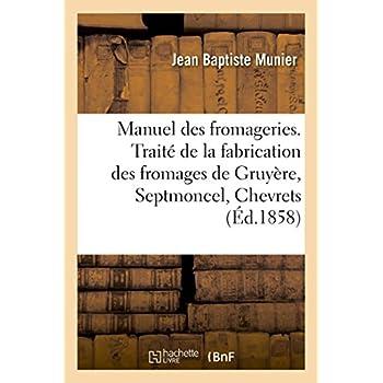 Manuel des fromageries: Traité de la fabrication des fromages de Gruyère, Septmoncel, Chevrets, Mont-d'Or