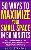 50 Ways To Maximize Your Small Space In 50 Minutes: 50 Creative Ways To Get Organized, Declutter And Live Your Life Comfortably (Tiny House, Small House, ... Organization, Small Space Living)