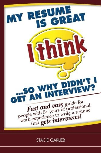 My resume is great (I think)...so why didn't I get an interview?: Fast and easy guide for people with 5+ years of professional work experience to ... that gets interviews! (I Think Career Skills) by Stacie Garlieb (2010-02-19)