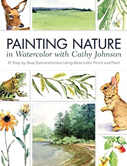 Painting Nature in Watercolor with Cathy Johnson: 37 Step-by-Step Demonstrations Using Watercolor Pencil and Paint by [Johnson, Cathy]
