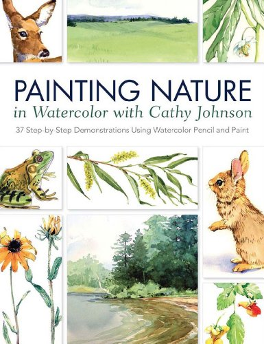 Painting Nature in Watercolor with Cathy Johnson: 37 Step-by-Step Demonstrations Using Watercolor Pencil and Paint