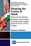 Shaping the Future of Work: What Future Worker, Business, Government, and Education Leaders Need to Do for All to Prosper (Giving Voice to Values on ... Corporate Social Responsibility Collection)