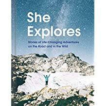 She Explores: Stories of Life-Changing Adventures on the Road and in the Wild [Idioma Inglés]