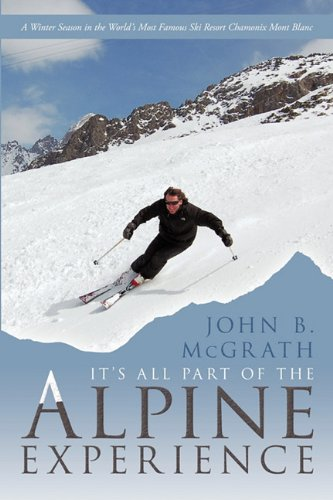 It's All Part of the Alpine Experience: A Winter Season in the World's Most Famous Ski Resort Chamonix Mont Blanc par John B. McGrath