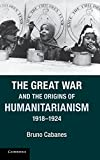 The Great War and the Origins of Humanitarianism, 1918-1924 (Studies in the Social and Cultural History of Modern Warfare)