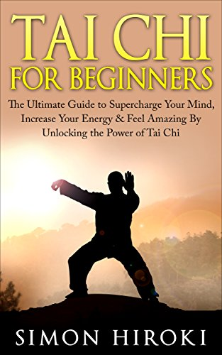 Tai Chi for Beginners: The Ultimate Guide to Supercharge Your Mind, Increase Your Energy & Feel Amazing By Unlocking the Power of Tai Chi (Tai Chi - Tai ... How to Fight - Martial Arts for Beginners) por Simon Hiroki