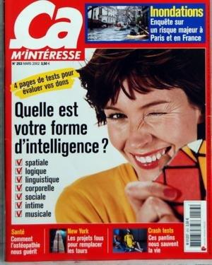 CA M'INTERESSE N? 253 du 01-03-2002 INONDATIONS +? ENQUETE SUR UN RISQUE MAJEUR A PARIS ET EN FRANCE +? 4 PAGES DE TESTS POUR EVALUER VOS DONS +? QUELLE EST VOTRE FORME D'INTELLIGENCE +? SPATIALE +? LOGIQUE +? LINGUISTIQUE +? CORPORELLE +? SOCIALE +? INTIME +? MUSICALE +? SANTE +? COMMENT L'OSTEOPATHIE NOUS GUERIT +? NEW YORK +? LES PROJETS FOUS POUR REMPLACER LES TOURS +? CRASH TESTS +? CES PANTINS NOUS SAUVENT LA VI