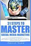 31 Steps to Master Social-Media-Marketing: Simple Steps to Understanding and Optimizing Your Profile at Twitter, Facebook, LinkedIn & Google Plus. Be a Great Networker, Marketer and Promoter