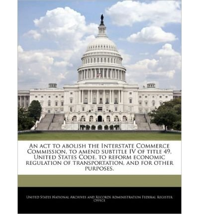 An ACT to Abolish the Interstate Commerce Commission, to Amend Subtitle IV of Title 49, United States Code, to Reform Economic Regulation of Transportation, and for Other Purposes. (Paperback) - Common